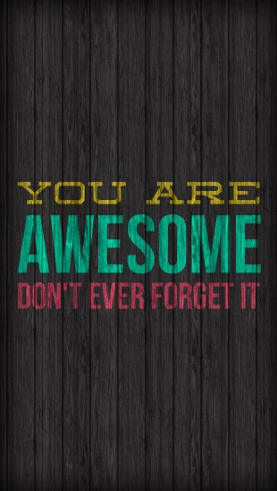 You are awesome Don't ever forget it