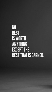 No rest is worth anything except the rest that is earned.