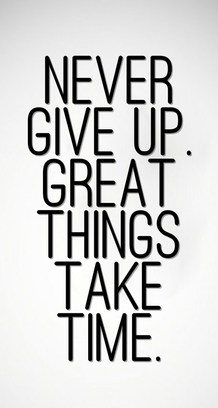 Never Give Up Great Things Take Time The Iphone Wallpapers