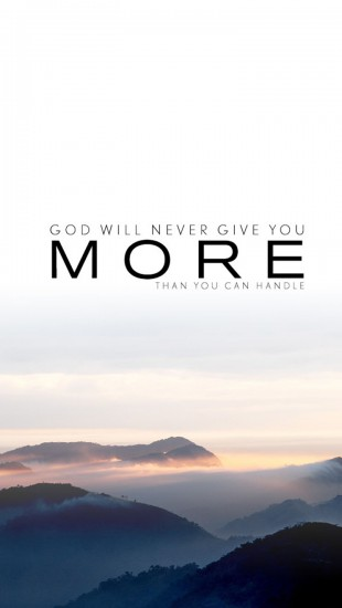 God will never give you more than what you can handle.